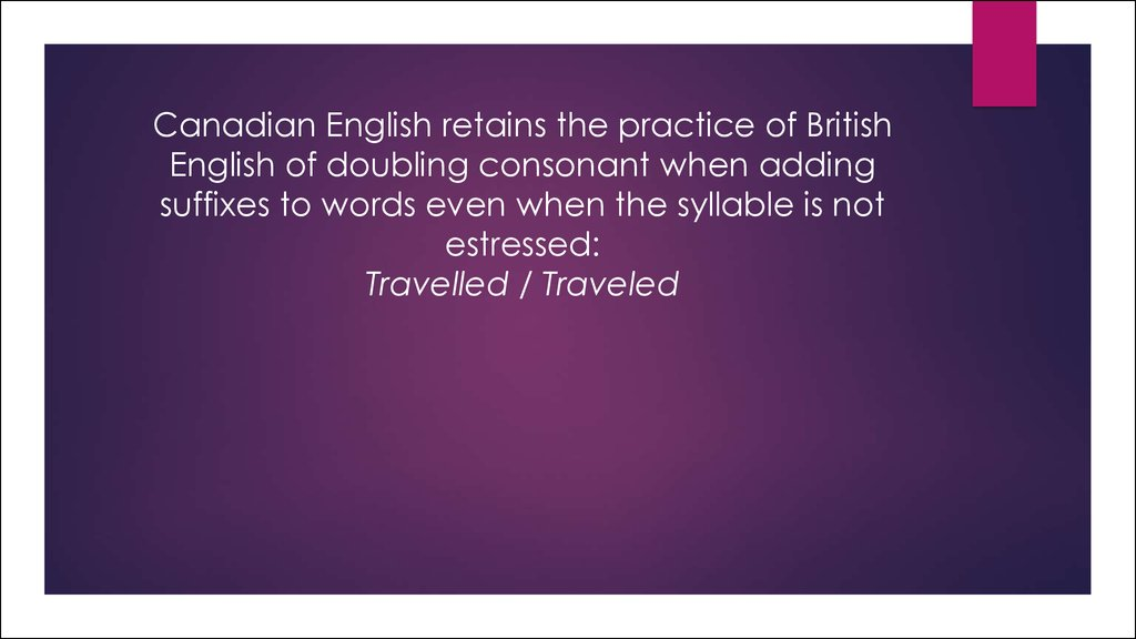 Canadian English retains the practice of British English of doubling consonant when adding suffixes to words even when the syllable is not estressed: Travelled / Traveled