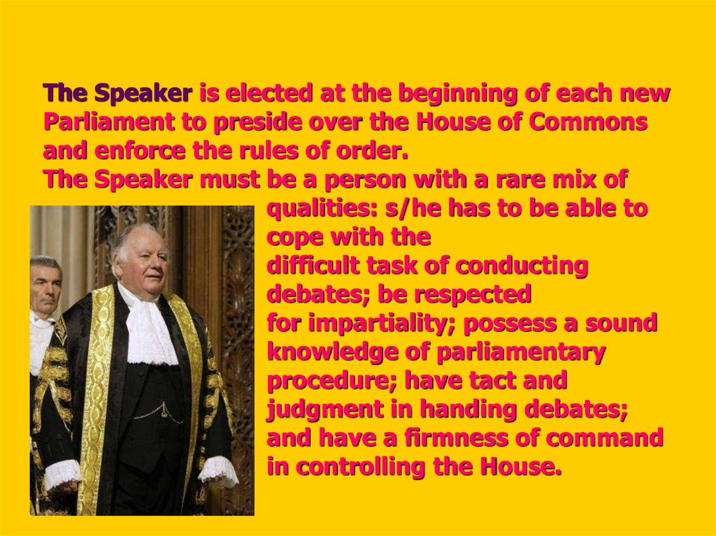 The Speaker is elected at the beginning of each new Parliament to preside over the House of Commons and enforce the rules of order. The Speaker must be a person with a rare mix of qualities: s/he has to be able to cope with the difficult task of conductin