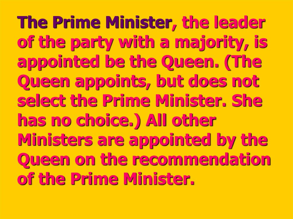 The Prime Minister, the leader of the party with a majority, is appointed be the Queen. (The Queen appoints, but does not select the Prime Minister. She has no choice.) All other Ministers are appointed by the Queen on the recommendation of the Prime Mini