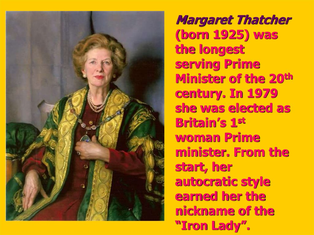 "Margaret Thatcher (born 1925) was the longest serving Prime Minister of the 20th century. In 1979 she was elected as Britain's 1st woman Prime minister. From the start, her autocratic style earned her the nickname of the ""Iron Lady""."