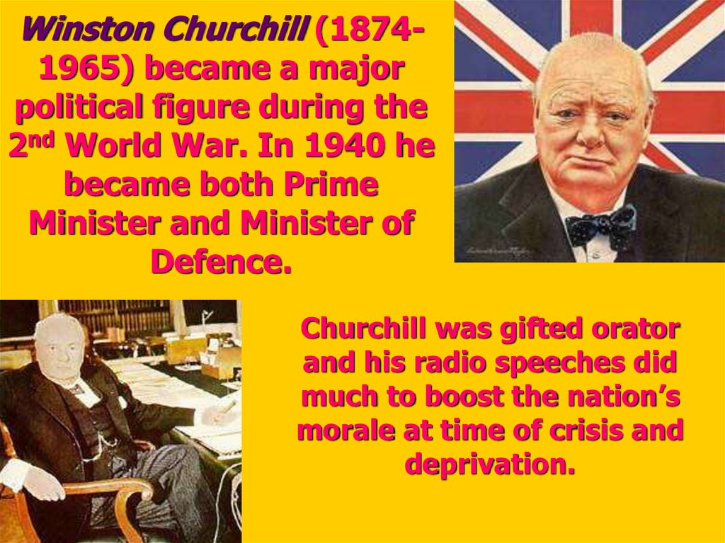 Winston Churchill (1874-1965) became a major political figure during the 2nd World War. In 1940 he became both Prime Minister and Minister of Defence.