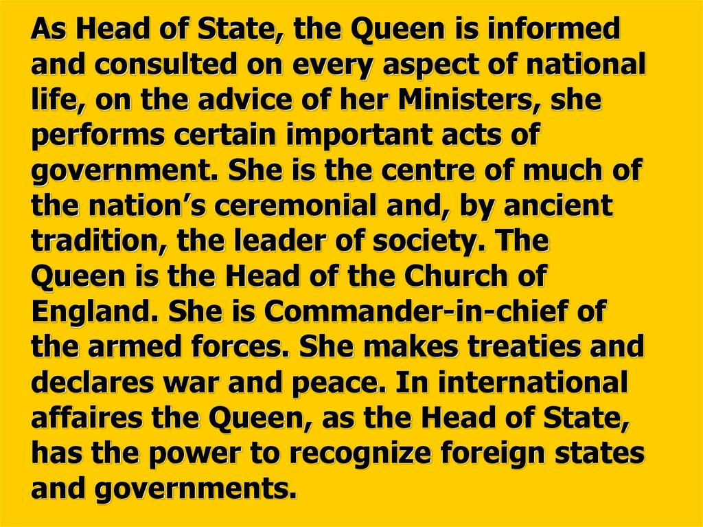 As Head of State, the Queen is informed and consulted on every aspect of national life, on the advice of her Ministers, she performs certain important acts of government. She is the centre of much of the nation's ceremonial and, by ancient tradition, th