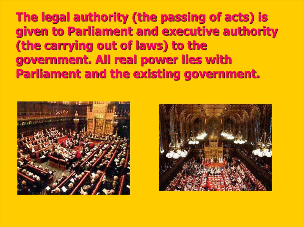 The legal authority (the passing of acts) is given to Parliament and executive authority (the carrying out of laws) to the government. All real power lies with Parliament and the existing government.