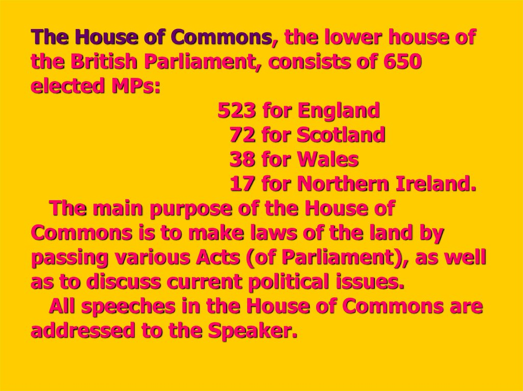 The House of Commons, the lower house of the British Parliament, consists of 650 elected MPs: 523 for England 72 for Scotland 38 for Wales 17 for Northern Ireland. The main purpose of the House of Commons is to make laws of the land by passing various Act