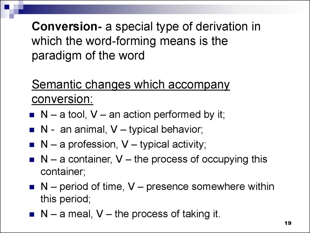 Conversion- a special type of derivation in which the word-forming means is the paradigm of the word Semantic changes which accompany conversion: