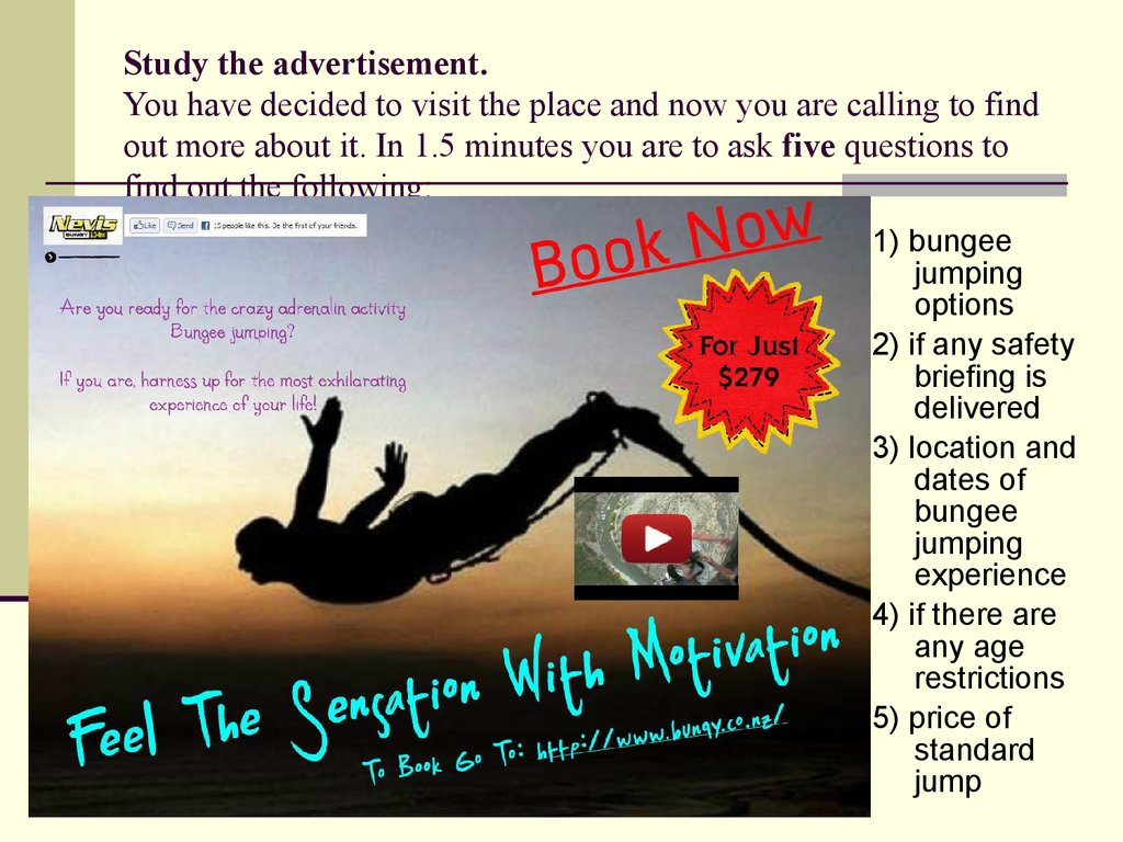 Study the advertisement. You have decided to visit the place and now you are calling to find out more about it. In 1.5 minutes you are to ask five questions to find out the following: