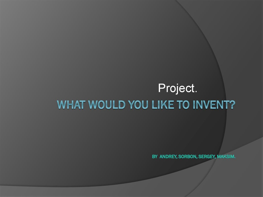 What Would You Like to Invent? By andrey, Sorbon, sergey, maksim.