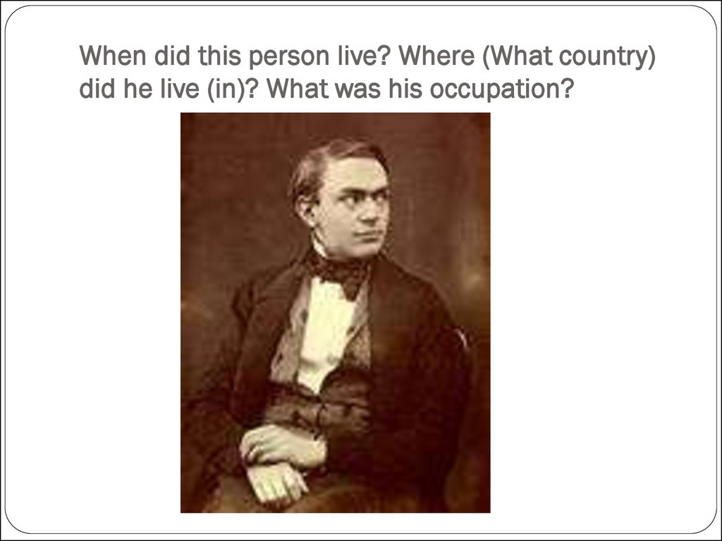 When did this person live? Where (What country) did he live (in)? What was his occupation?