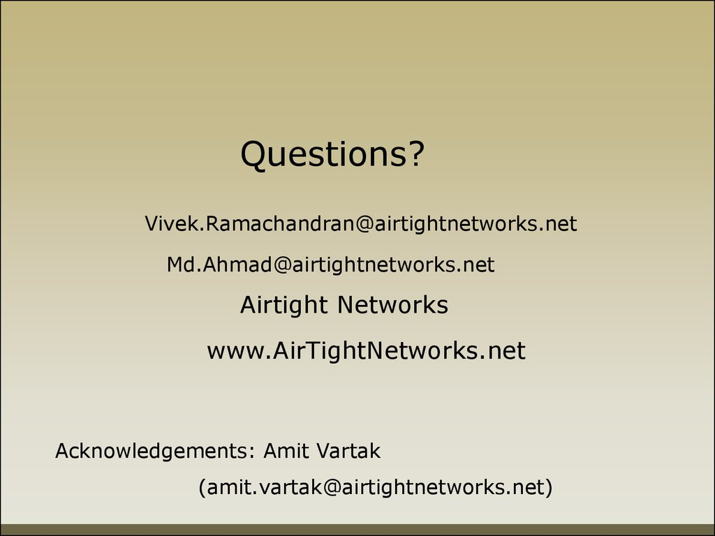 Questions?      Vivek.Ramachandran@airtightnetworks.net            Md.Ahmad@airtightnetworks.net     Airtight Networks                www.AirTightNetworks.net
