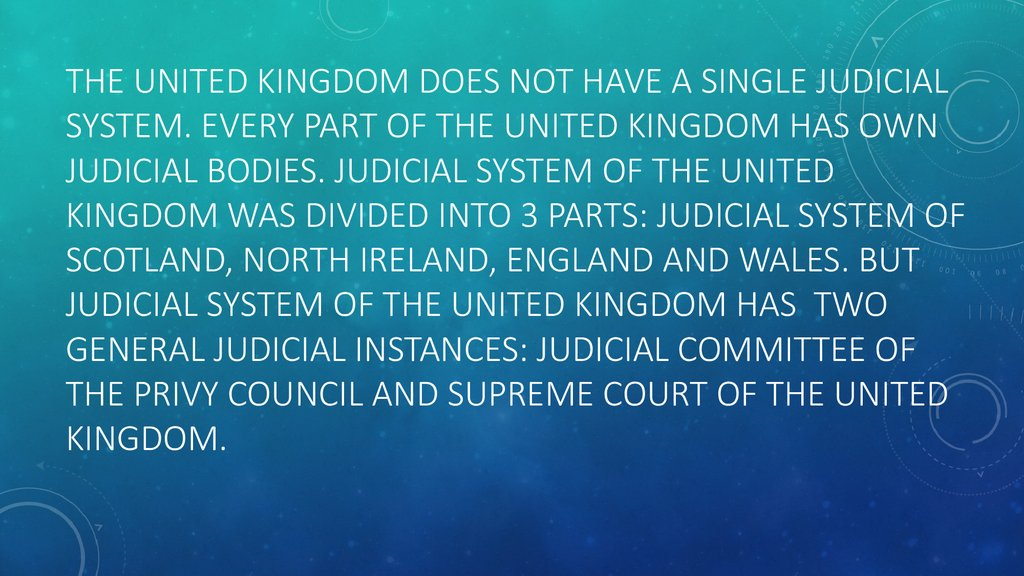 The United Kingdom does not have a single judicial system. Every part of the united kingdom has own judicial bodies. Judicial system of the united kingdom was divided into 3 parts: judicial system of Scotland, north ireland, England and wales. But judicia