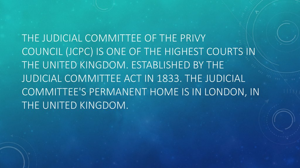 The Judicial Committee of the Privy Council (JCPC) is one of the highest courts in the United Kingdom. Established by the Judicial Committee Act in 1833. The Judicial Committee's permanent home is in London, in the United Kingdom.