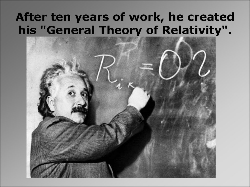 "After ten years of work, he created his ""General Theory of Relativity""."