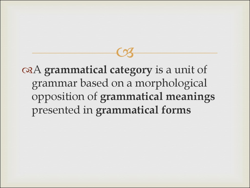 grammatical categories A grammatical category is a class of units (such as noun and verb) or features (such as number and case) that share a common set of characteristicsthey are the building blocks of language, allowing us to communicate with one another.