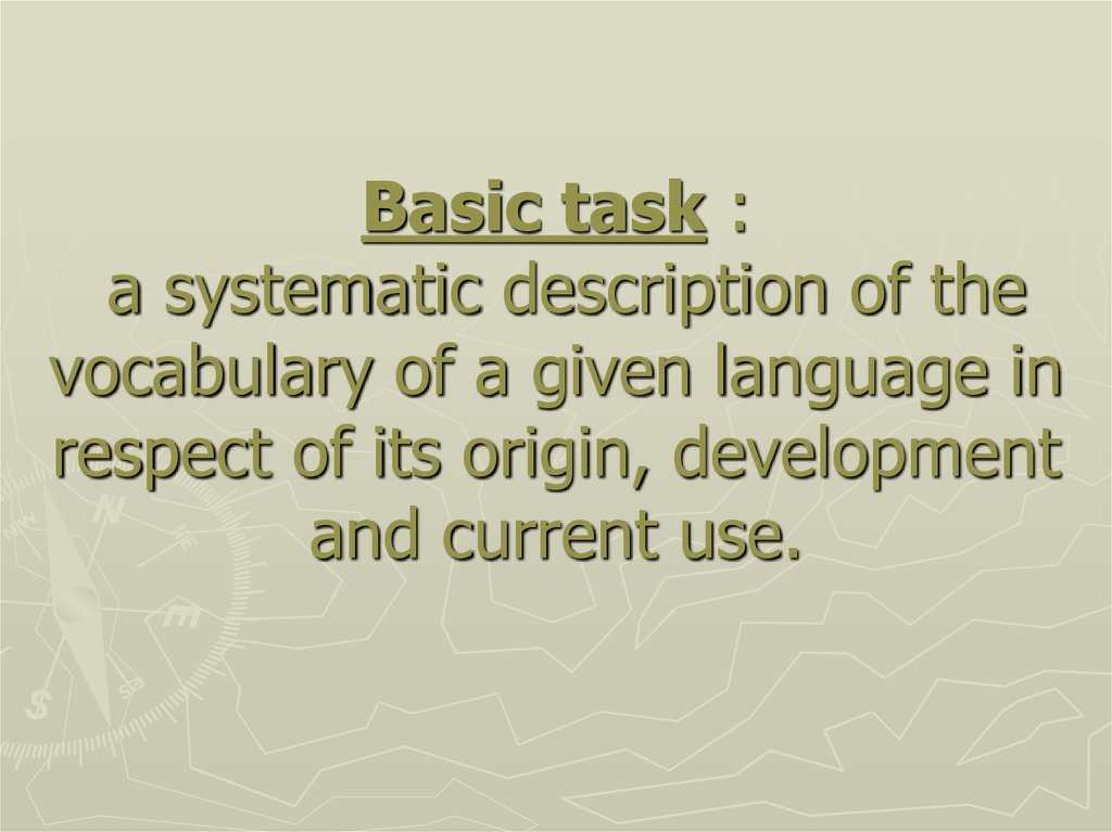 Basic task : a systematic description of the vocabulary of a given language in respect of its origin, development and current use.