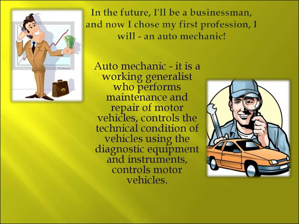 In the future, I'll be a businessman, and now I chose my first profession, I will - an auto mechanic!