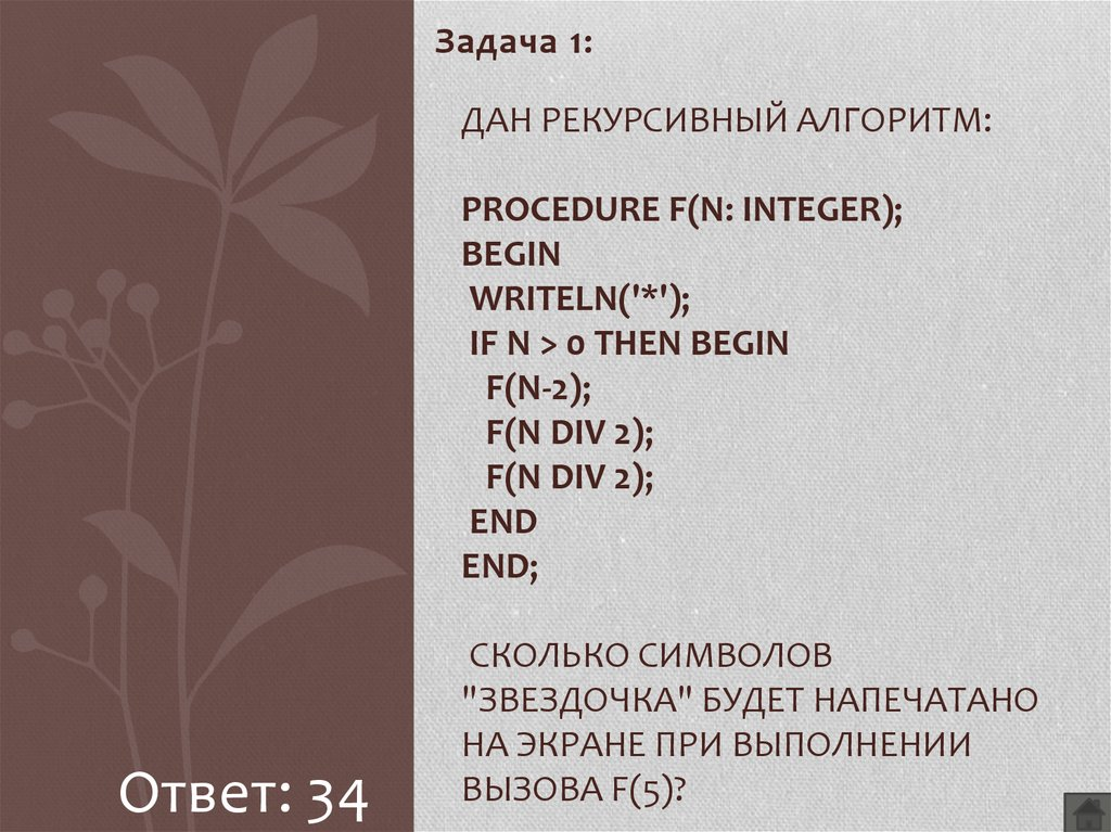 "Дан рекурсивный алгоритм: procedure F(n: integer); begin writeln('*'); if n > 0 then begin F(n-2); F(n div 2); F(n div 2); end end; Сколько символов ""звездочка"" будет напечатано на экран"