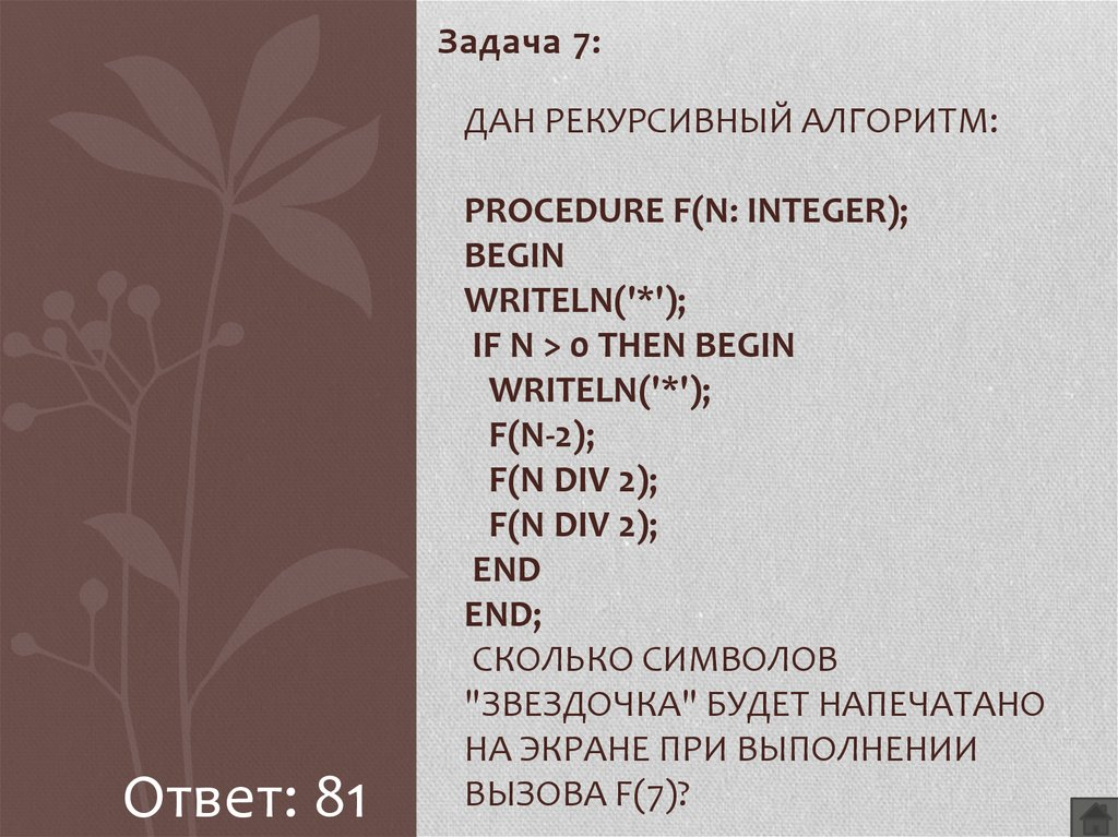 "Дан рекурсивный алгоритм: procedure F(n: integer); begin writeln('*'); if n > 0 then begin writeln('*'); F(n-2); F(n div 2); F(n div 2); end end; Сколько символов ""звездочка"" будет напечатано н"
