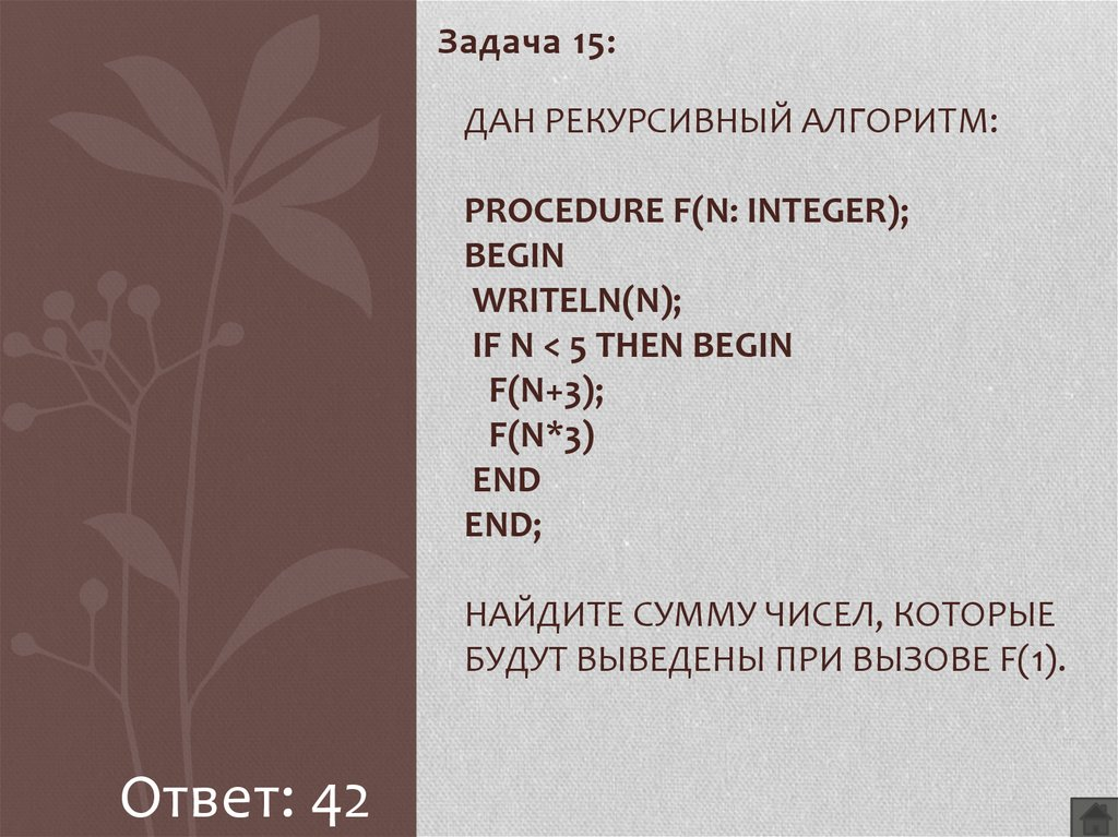 Дан рекурсивный алгоритм: procedure F(n: integer); begin writeln(n); if n < 5 then begin F(n+3); F(n*3) end end; Найдите сумму чисел, которые будут выведены при вызове F(1).