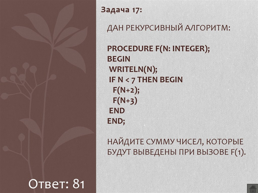 Дан рекурсивный алгоритм: procedure F(n: integer); begin writeln(n); if n < 7 then begin F(n+2); F(n+3) end end; Найдите сумму чисел, которые будут выведены при вызове F(1).