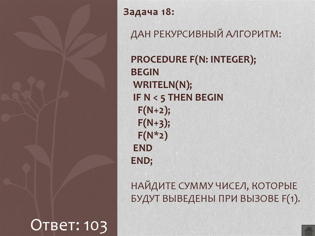Дан рекурсивный алгоритм: procedure F(n: integer); begin writeln(n); if n < 5 then begin F(n+2); F(n+3); F(n*2) end end; Найдите сумму чисел, которые будут выведены при вызове F(1).