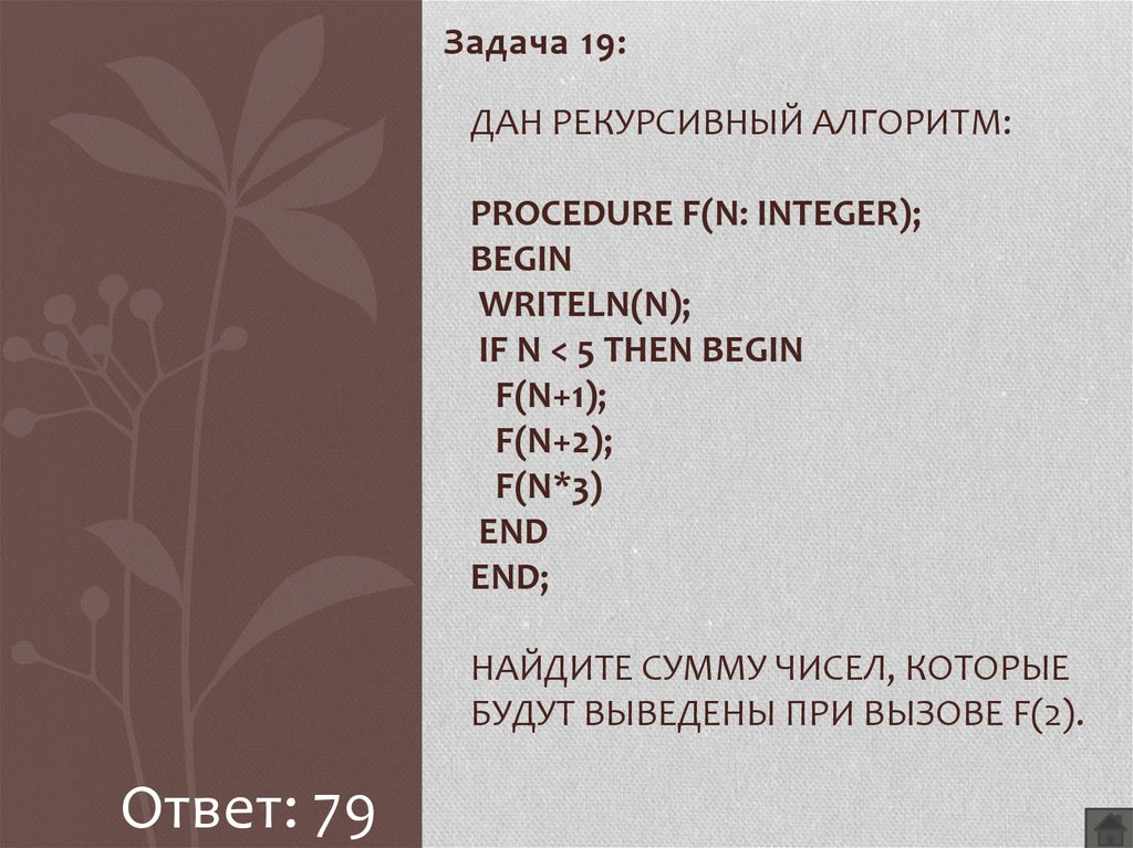 Дан рекурсивный алгоритм: procedure F(n: integer); begin writeln(n); if n < 5 then begin F(n+1); F(n+2); F(n*3) end end; Найдите сумму чисел, которые будут выведены при вызове F(2).