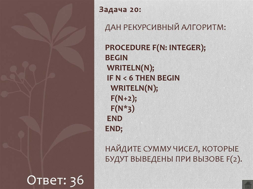 Дан рекурсивный алгоритм: procedure F(n: integer); begin writeln(n); if n < 6 then begin writeln(n); F(n+2); F(n*3) end end; Найдите сумму чисел, которые будут выведены при вызове F(2).