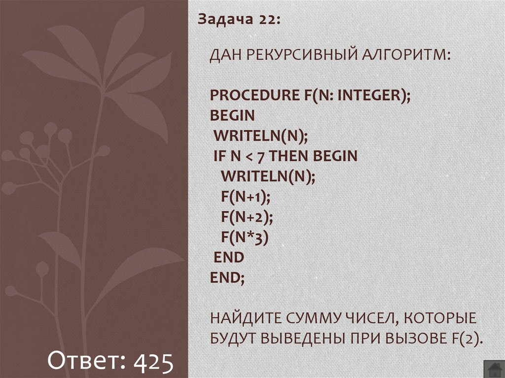 Дан рекурсивный алгоритм: procedure F(n: integer); begin writeln(n); if n < 7 then begin writeln(n); F(n+1); F(n+2); F(n*3) end end; Найдите сумму чисел, которые будут выведены при вызове