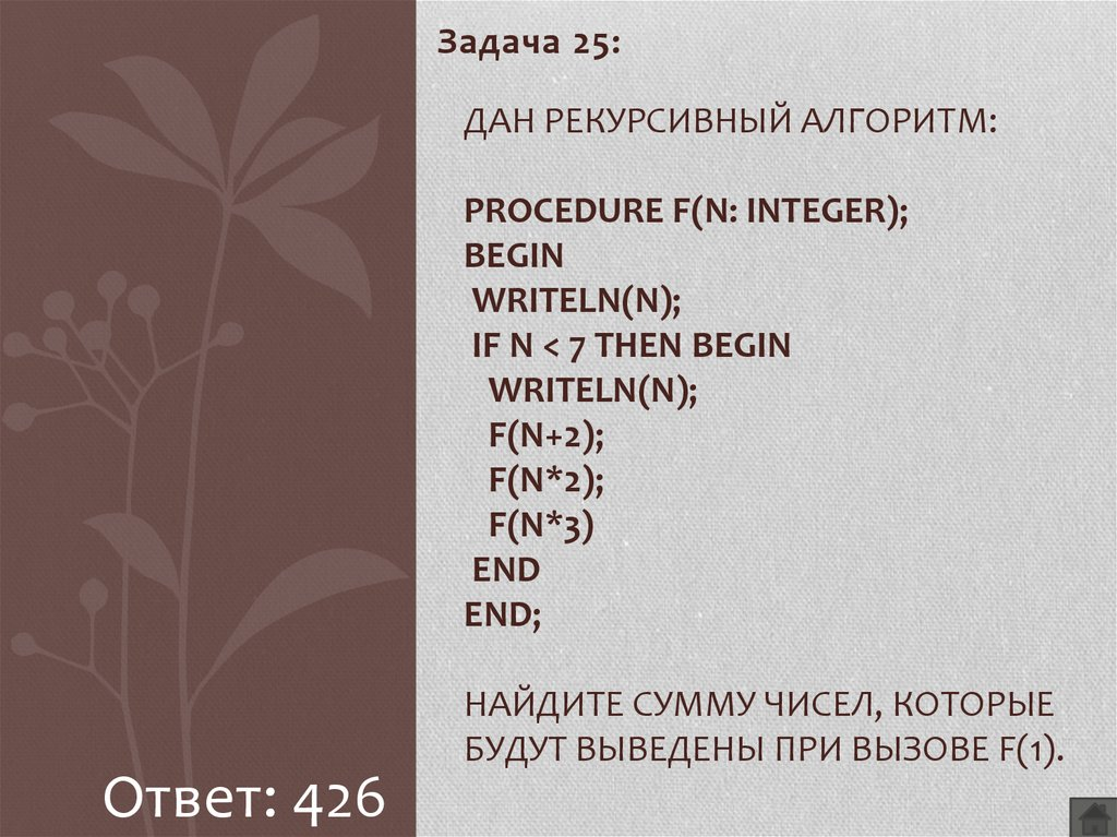 Дан рекурсивный алгоритм: procedure F(n: integer); begin writeln(n); if n < 7 then begin writeln(n); F(n+2); F(n*2); F(n*3) end end; Найдите сумму чисел, которые будут выведены при вызове