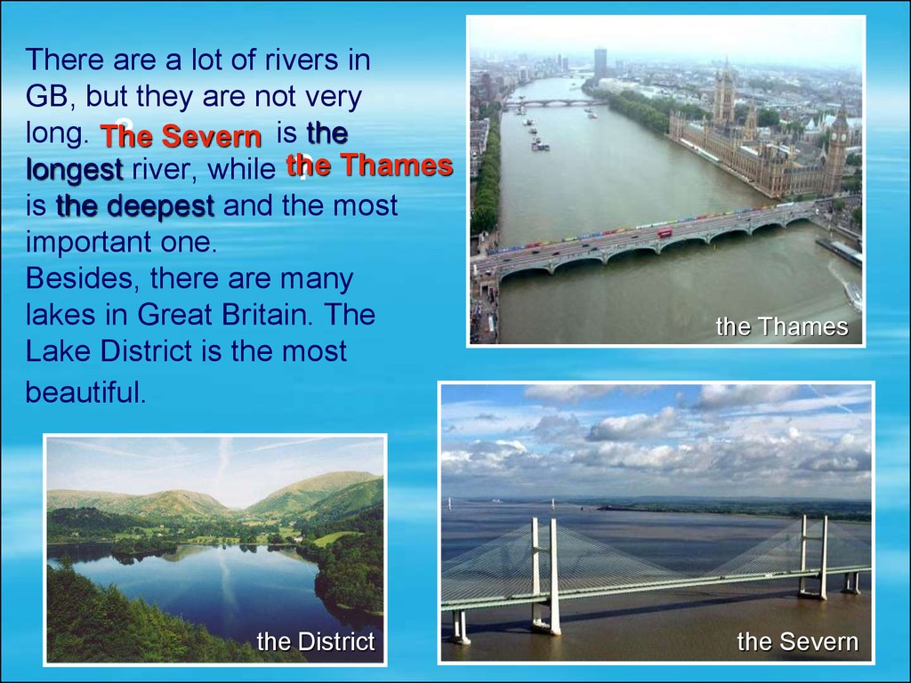 There are a lot of rivers in GB, but they are not very long. is the longest river, while is the deepest and the most important one. Besides, there are many lakes in Great Britain. The Lake District is the most beautiful.