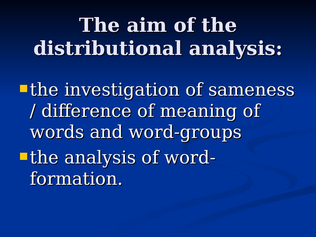 The aim of the distributional analysis: