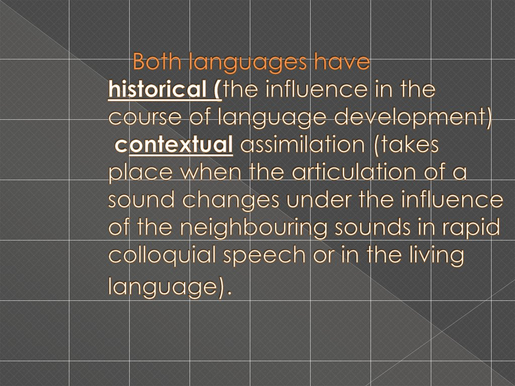 Both languages have historical (the influence in the course of language development) contextual assimilation (takes place when the articulation of a sound changes under the influence of the neighbouring sounds in rapid colloquial speech or in the living l
