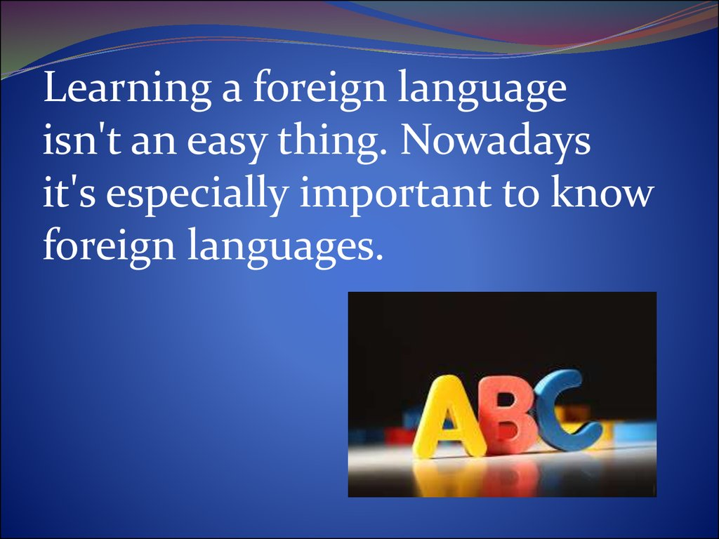 the importance of a foreign language nowadays The importance of learning foreign languages essay 1216 words | 5 pages language is a key part of any family, community, culture and the human race.