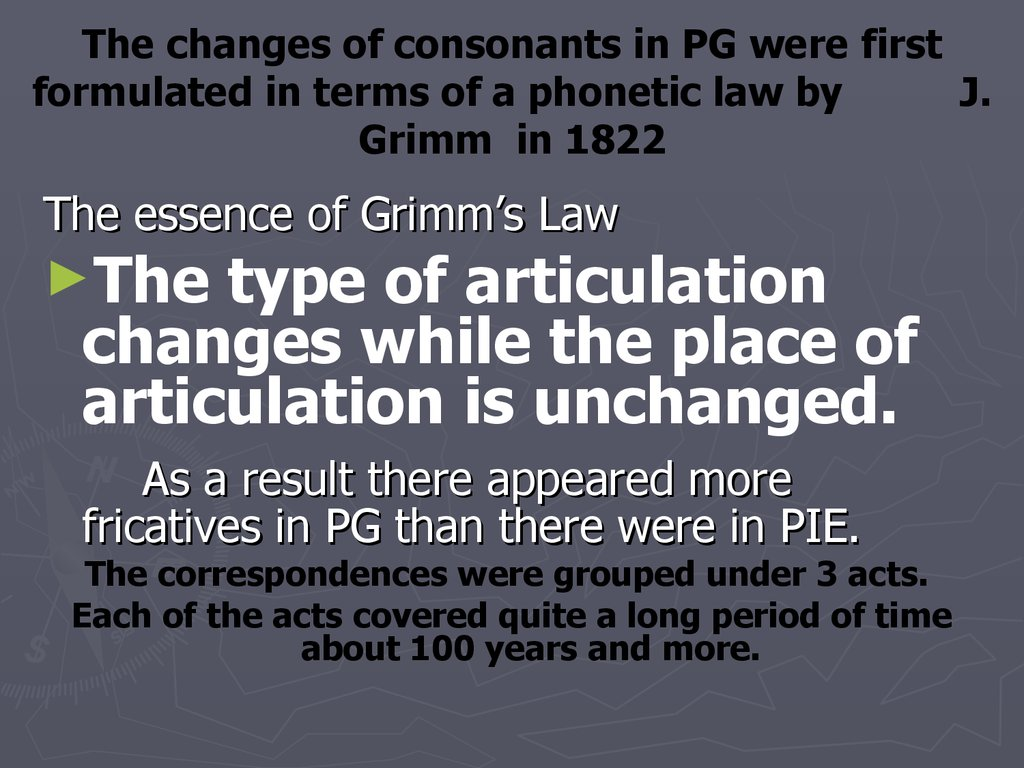 The changes of consonants in PG were first formulated in terms of a phonetic law by J. Grimm in 1822