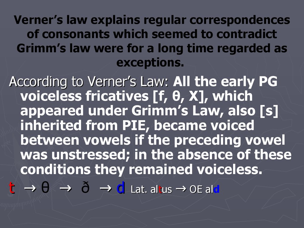 Verner's law explains regular correspondences of consonants which seemed to contradict Grimm's law were for a long time regarded as exceptions.