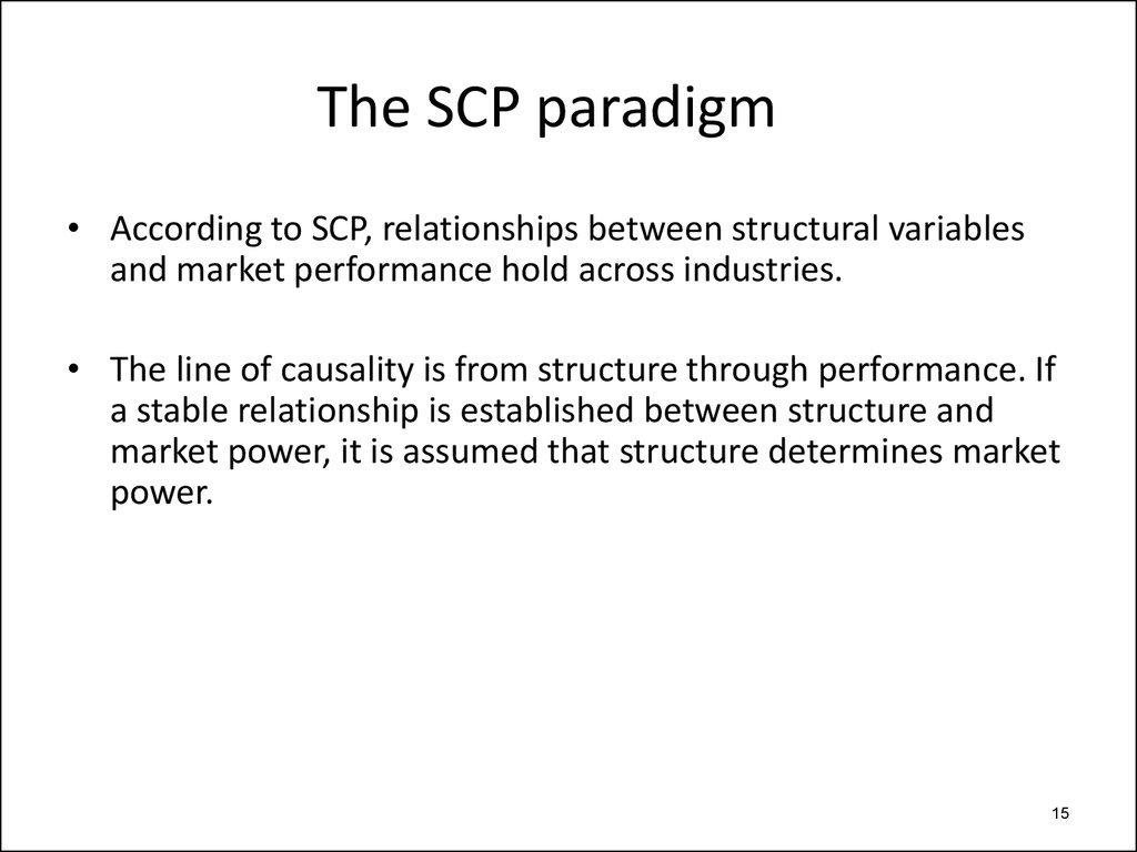 market structure conduct performance scp Initially, the market structure and performance framework was consequent from the neo-classical analysis of markets the scp paradigm was the conception of the harvard school of thinking and generalized during 1940-60 with pragmatic work involving the classification of correlations between the structure of the industry and performance.