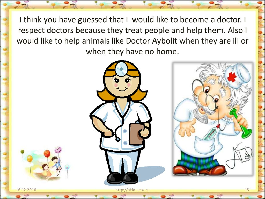 I think you have guessed that I would like to become a doctor. I respect doctors because they treat people and help them. Also I would like to help animals like Doctor Aybolit when they are ill or when they have no home.