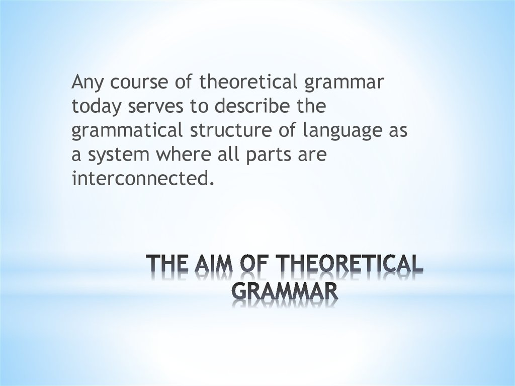 theoretical grammar Theoretical grammar is the branch of linguistics, which studies the forms of the words & their relations in sentences in more abstract way,.