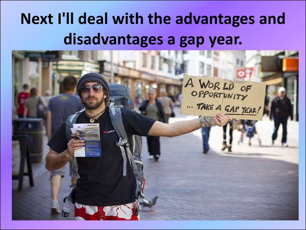 Next I'll deal with the advantages and disadvantages a gap year.