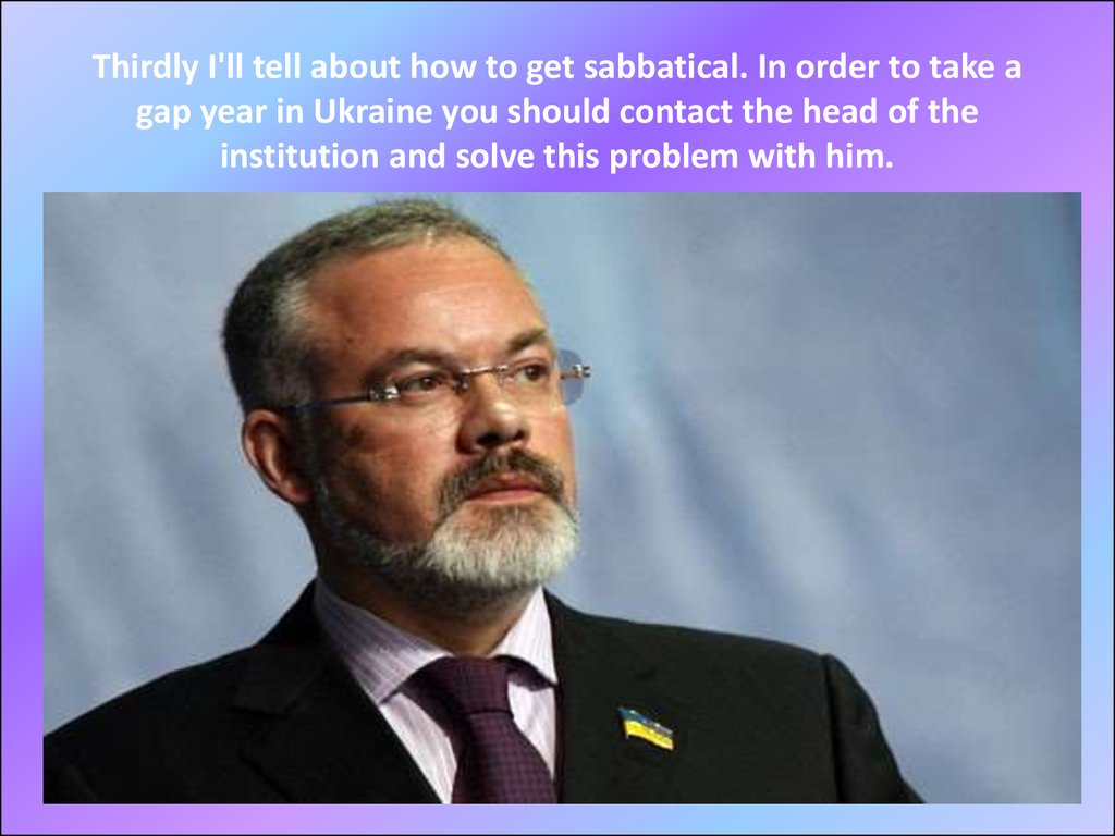 Thirdly I'll tell about how to get sabbatical. In order to take a gap year in Ukraine you should contact the head of the institution and solve this problem with him.