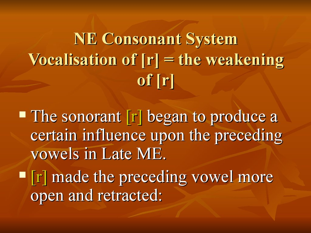 NE Consonant System Vocalisation of [r] = the weakening of [r]
