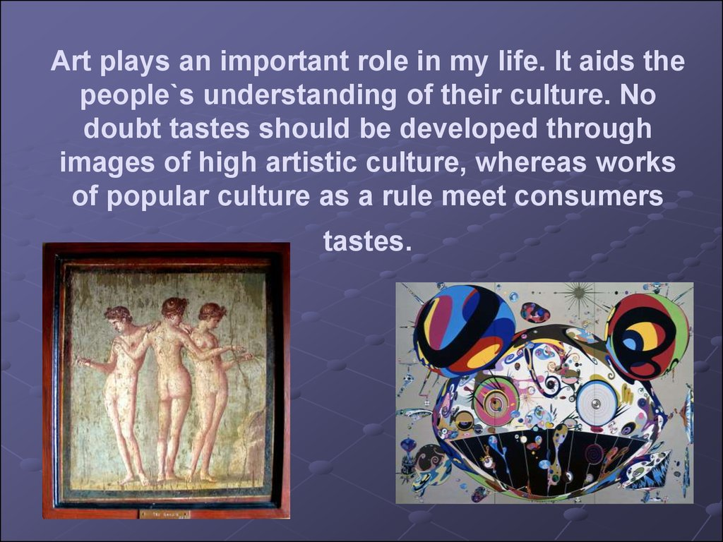 Art plays an important role in my life. It aids the people`s understanding of their culture. No doubt tastes should be developed through images of high artistic culture, whereas works of popular culture as a rule meet consumers tastes.