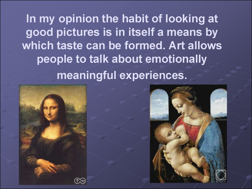 In my opinion the habit of looking at good pictures is in itself a means by which taste can be formed. Art allows people to talk about emotionally meaningful experiences.