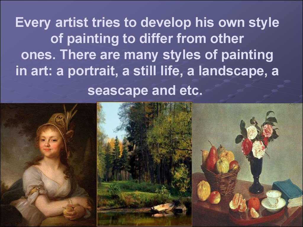 Every artist tries to develop his own style of painting to differ from other ones. There are many styles of painting in art: a portrait, a still life, a landscape, a seascape and etc.