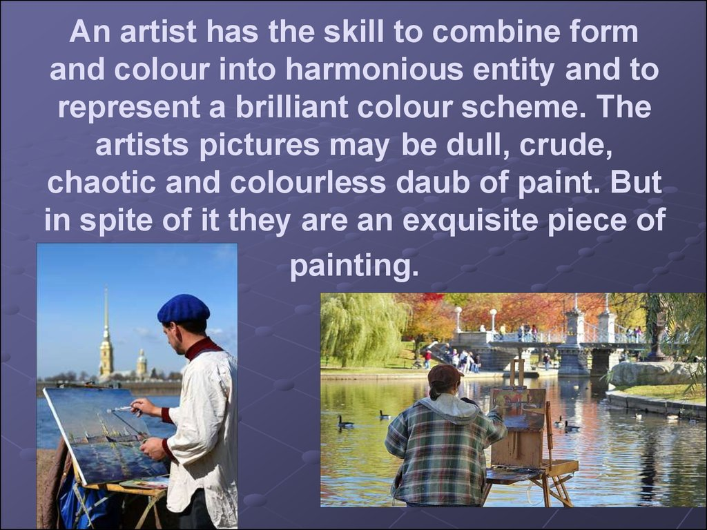 An artist has the skill to combine form and colour into harmonious entity and to represent a brilliant colour scheme. The artists pictures may be dull, crude, chaotic and colourless daub of paint. But in spite of it they are an exquisite piece of painti