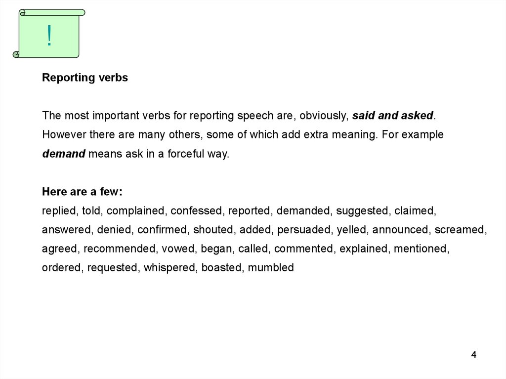 Reporting verbs The most important verbs for reporting speech are, obviously, said and asked. However there are many others, some of which add extra meaning. For example demand means ask in a forceful way. Here are a few: replied, told, complained, confes