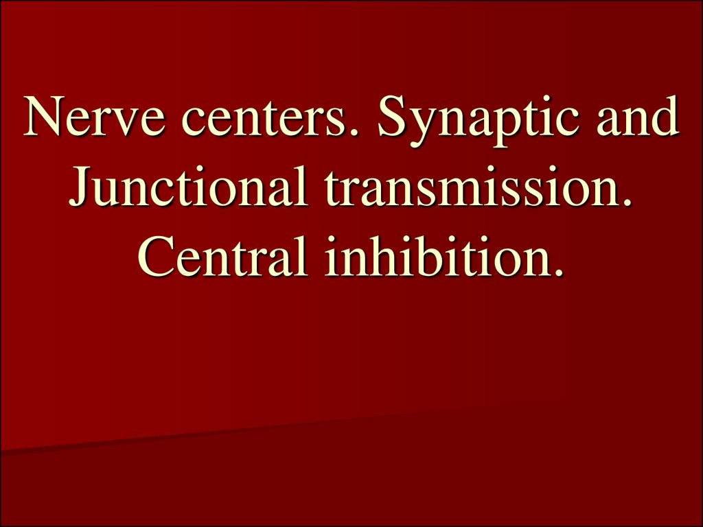 Nerve centers. Synaptic and Junctional transmission. Central inhibition.