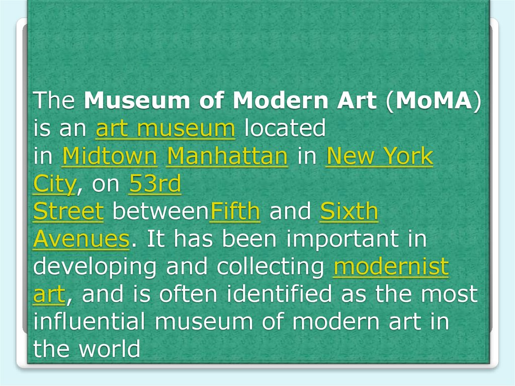 The Museum of Modern Art (MoMA) is an art museum located in Midtown Manhattan in New York City, on 53rd Street betweenFifth and Sixth Avenues. It has been important in developing and collecting modernist art, and is often identified as the mo