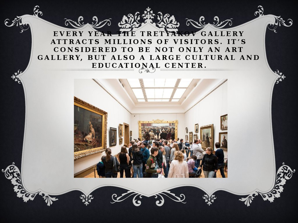 Every year the Tretyakov Gallery attracts millions of visitors. It's considered to be not only an art gallery, but also a large cultural and educational center.