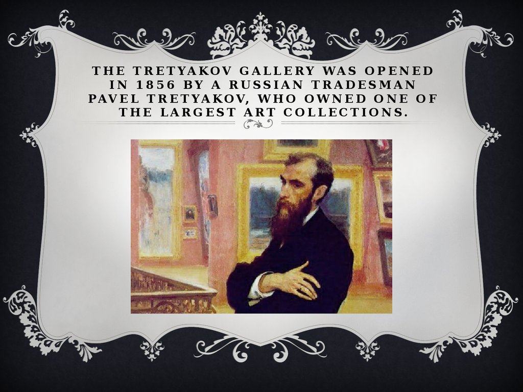 The Tretyakov Gallery was opened in 1856 by a Russian tradesman Pavel Tretyakov, who owned one of the largest art collections.