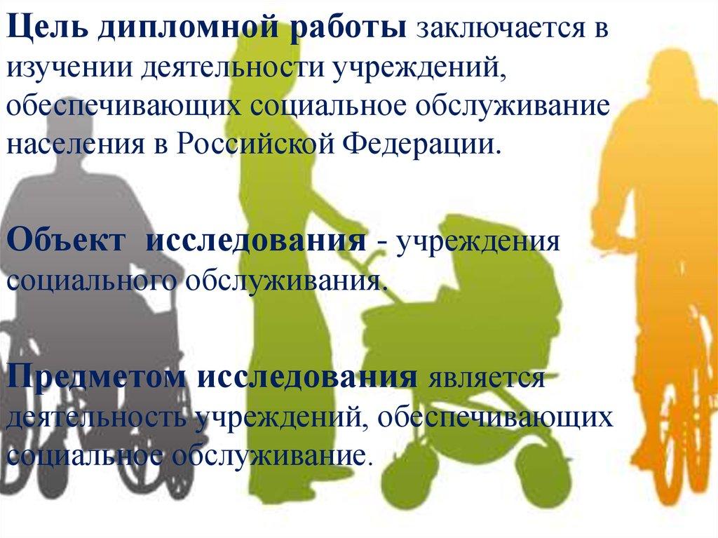 Сфера деятельности учреждений обеспечивающих социальное  Цель дипломной работы заключается в изучении деятельности учреждений обеспечивающих социальное обслуживание населения в Российской Федерации